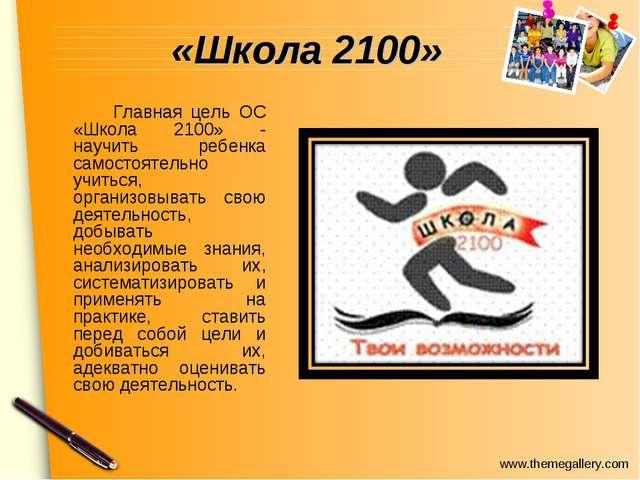 «Школа 2100» Главная цель ОС «Школа 2100» - научить ребенка самостоятельно...