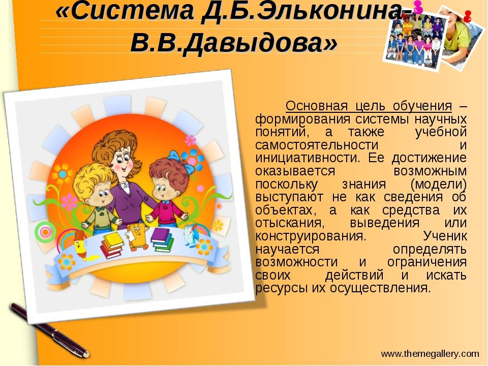 «Система Д.Б.Эльконина-В.В.Давыдова» Основная цель обучения – формирования...