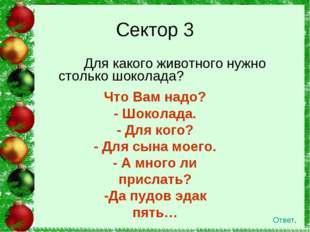 Для какого животного нужно столько шоколада? Сектор 3 Ответ. Что Вам надо? -