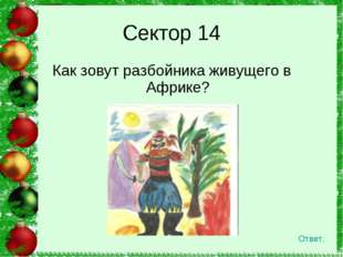 Как зовут разбойника живущего в Африке?  Сектор 14 Ответ.