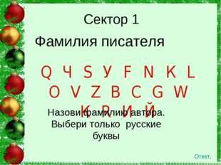 Сектор 1 Ответ. Фамилия писателя Q Ч S У F N К L О V Z В С G W К R И Й Назови