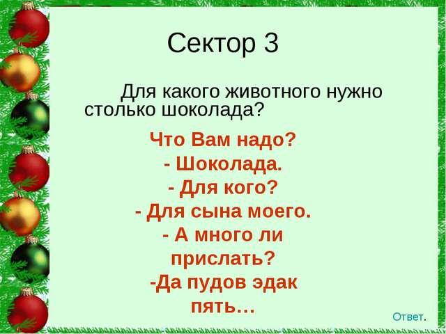 Для какого животного нужно столько шоколада? Сектор 3 Ответ. Что Вам надо? -...