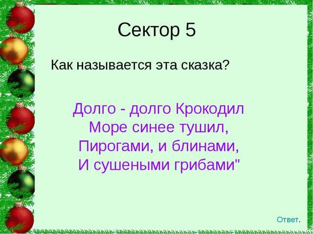 Как называется эта сказка? Сектор 5 Ответ. Долго - долго Крокодил Море синее...