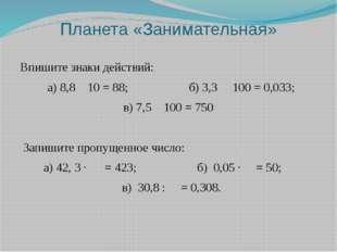 Планета «Занимательная» Впишите знаки действий:  а) 8,810 = 88; б)