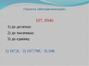 Планета «Математическая» 107, 8946 1) до десятых: 2) до тысячных: 3) до едини