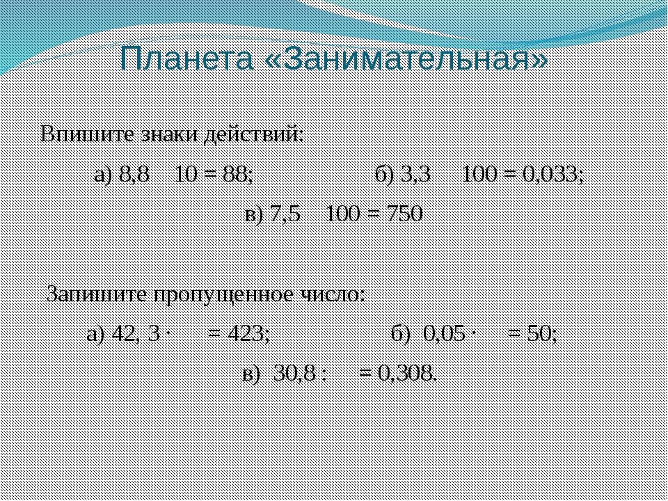 Планета «Занимательная» Впишите знаки действий:  а) 8,810 = 88; б)...