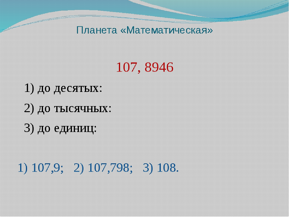 Планета «Математическая» 107, 8946 1) до десятых: 2) до тысячных: 3) до едини...