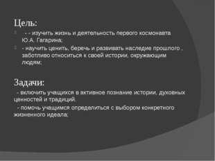 Цель: - - изучить жизнь и деятельность первого космонавта Ю.А. Гагарина; - на