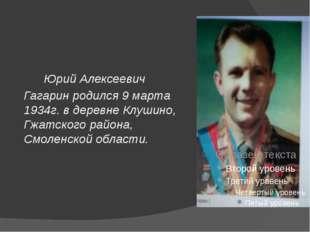 Юрий Алексеевич Гагарин родился 9 марта 1934г. в деревне Клушино, Гжатского