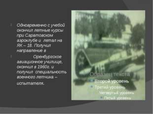 Одновременно с учебой окончил летные курсы при Саратовском аэроклубе и лета