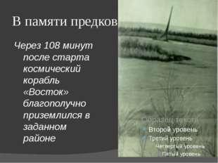 В памяти предков Через 108 минут после старта космический корабль «Восток» бл
