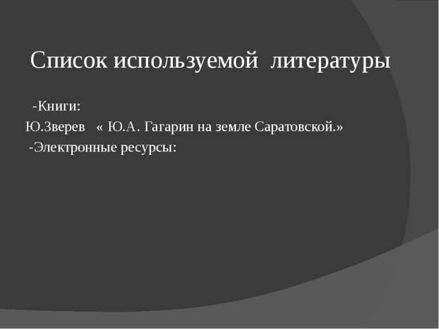 Список используемой литературы -Книги: Ю.Зверев « Ю.А. Гагарин на земле Сарат...