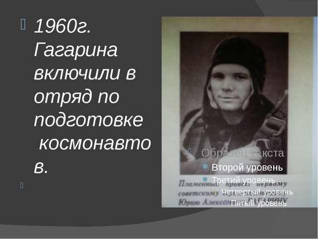1960г. Гагарина включили в отряд по подготовке космонавтов.