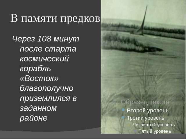 В памяти предков Через 108 минут после старта космический корабль «Восток» бл...