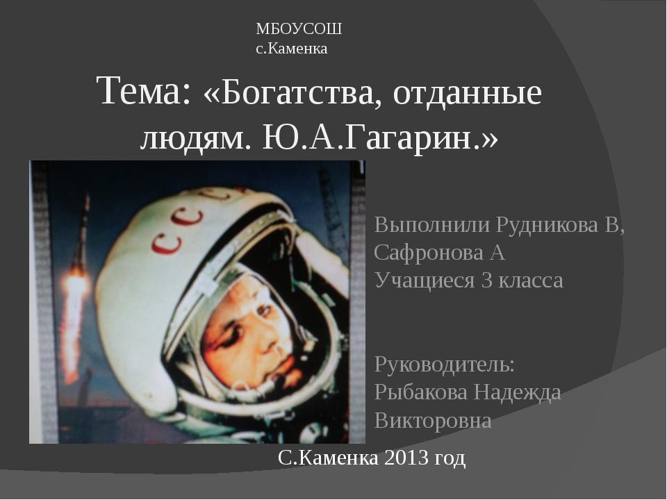 Тема: «Богатства, отданные людям. Ю.А.Гагарин.» Выполнили Рудникова В, Сафрон...