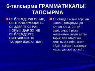 6-тапсырма ГРАММАТИКАЛЫҚ ТАПСЫРМА СӨЙЛЕМДЕРДІ ОҚЫП, СЕПТІК ФОРМАДАҒЫ СӨЗДЕРГЕ