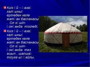 Киіз үй – қазақ халқының ертеден келе жатқан баспанасы . Ол көшіп-қонғанда
