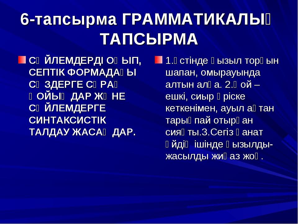 6-тапсырма ГРАММАТИКАЛЫҚ ТАПСЫРМА СӨЙЛЕМДЕРДІ ОҚЫП, СЕПТІК ФОРМАДАҒЫ СӨЗДЕРГЕ...