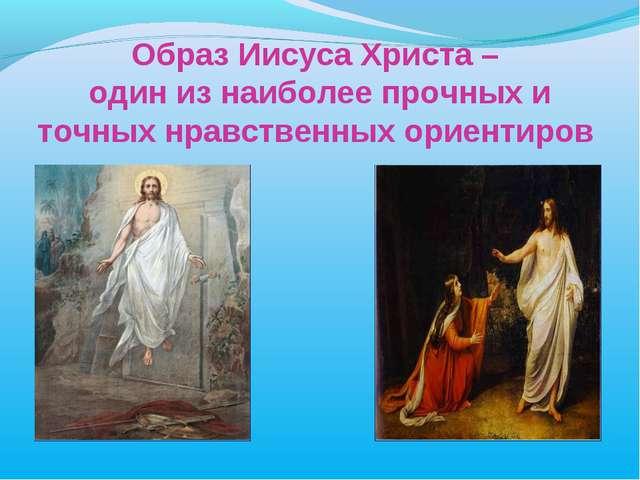 Образ Иисуса Христа – один из наиболее прочных и точных нравственных ориентиров