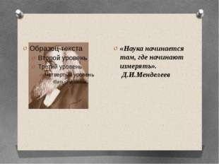 «Наука начинается там, где начинают измерять». Д.И.Менделеев