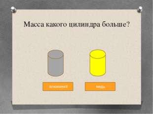 Масса какого цилиндра больше? алюминий медь