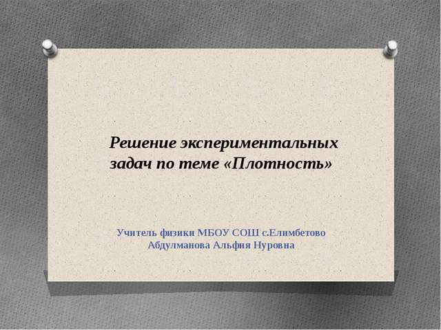 Решение экспериментальных задач по теме «Плотность» Учитель физики МБОУ СОШ...