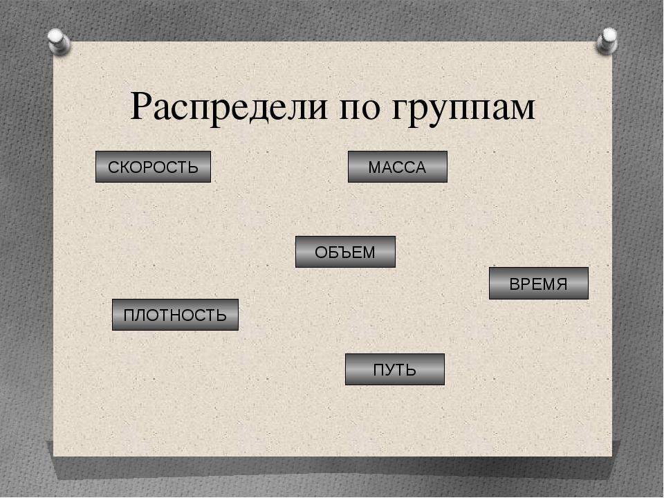 Распредели по группам МАССА ПУТЬ ВРЕМЯ ПЛОТНОСТЬ ОБЪЕМ СКОРОСТЬ