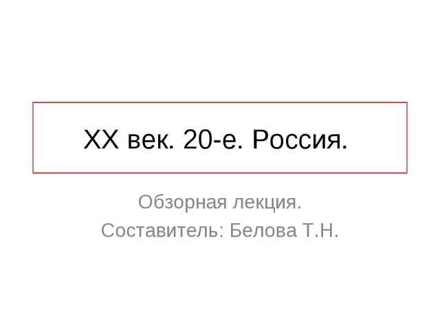 ХХ век. 20-е. Россия. Обзорная лекция. Составитель: Белова Т.Н.