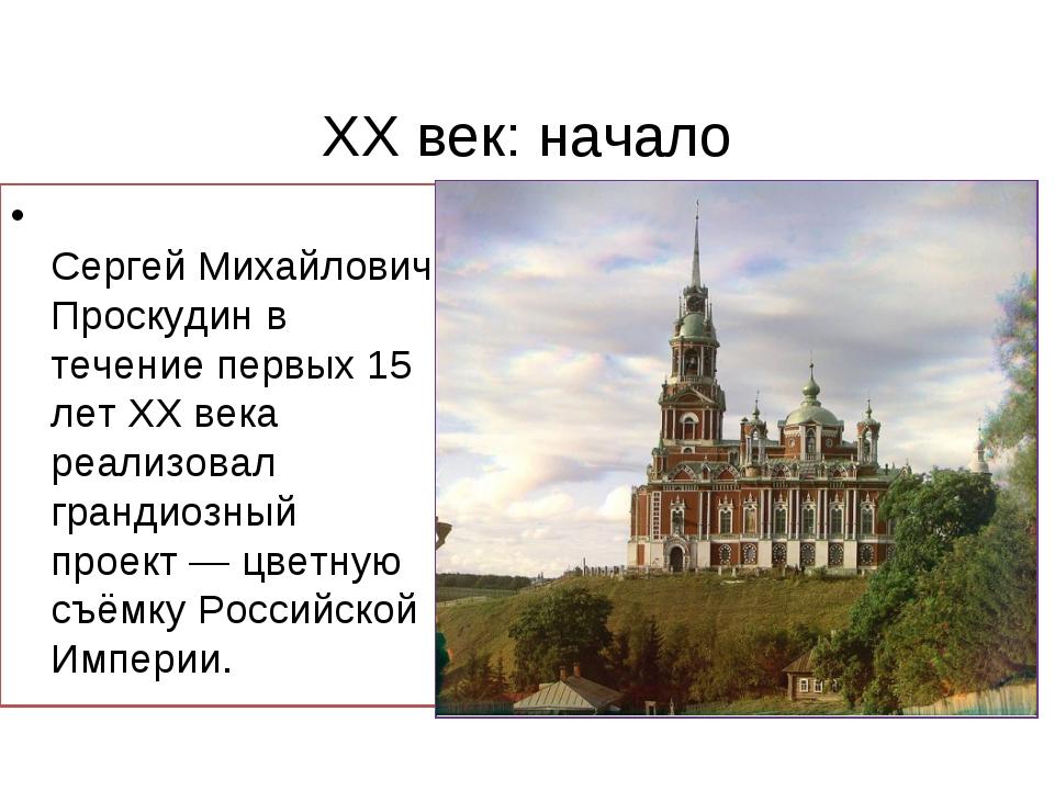 ХХ век: начало Сергей Михайлович Проскудин в течение первых 15 лет XХ века р...