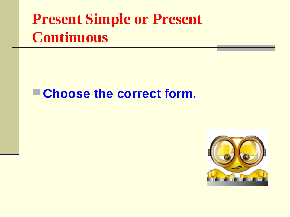Present Simple or Present Continuous Choose the correct form.