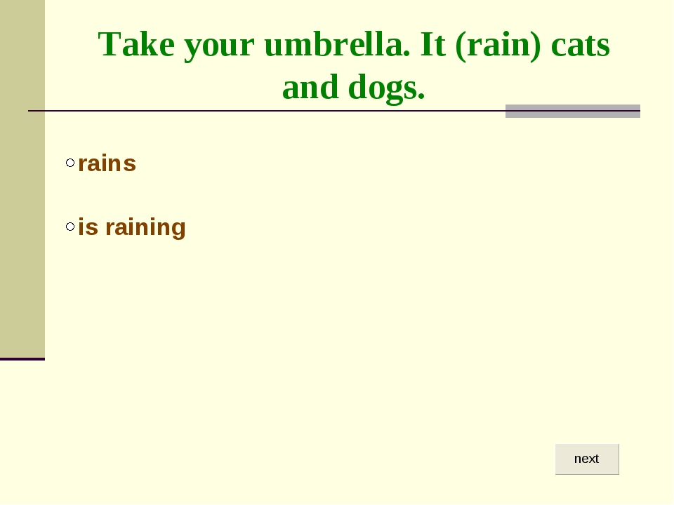 Take your umbrella. It (rain) cats and dogs.