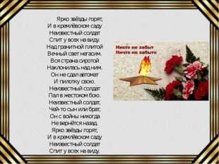 Ярко звёзды горят, И в кремлёвском саду Неизвестный солдат Спит у всех на ви