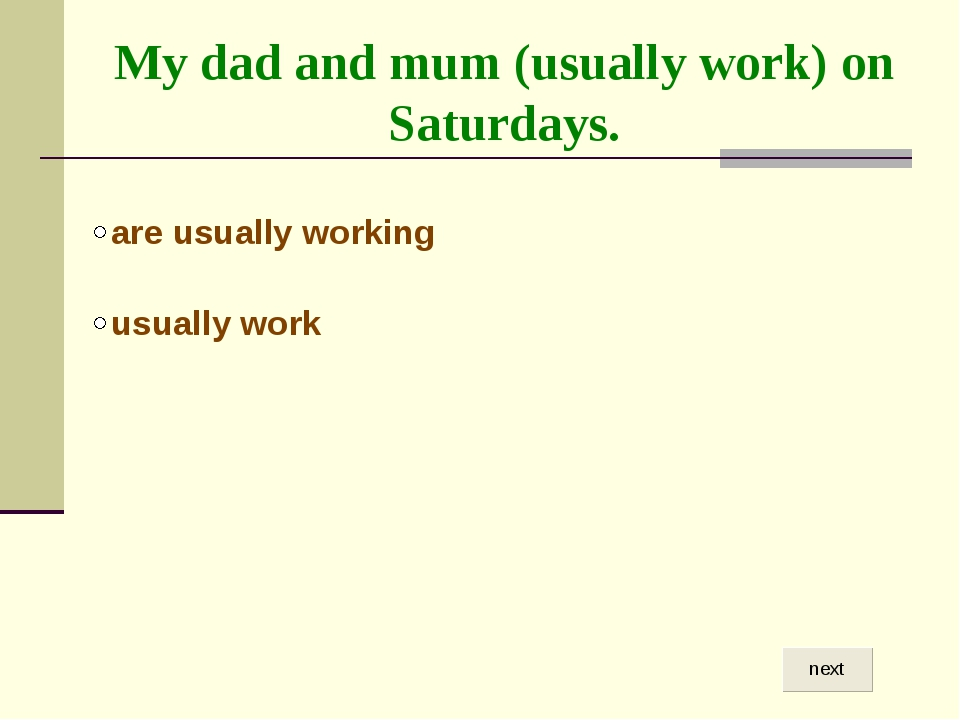 My dad and mum (usually work) on Saturdays.