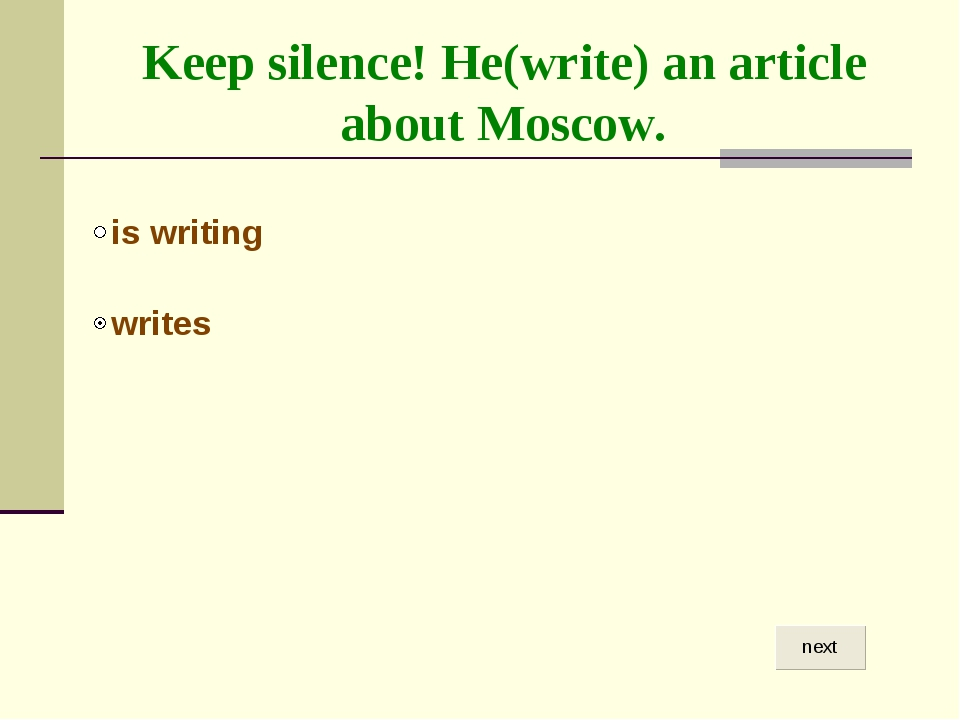 Keep silence! He(write) an article about Moscow.
