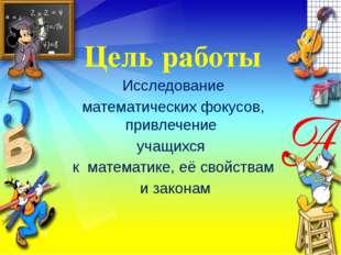 Цель работы Исследование математических фокусов, привлечение учащихся к матем