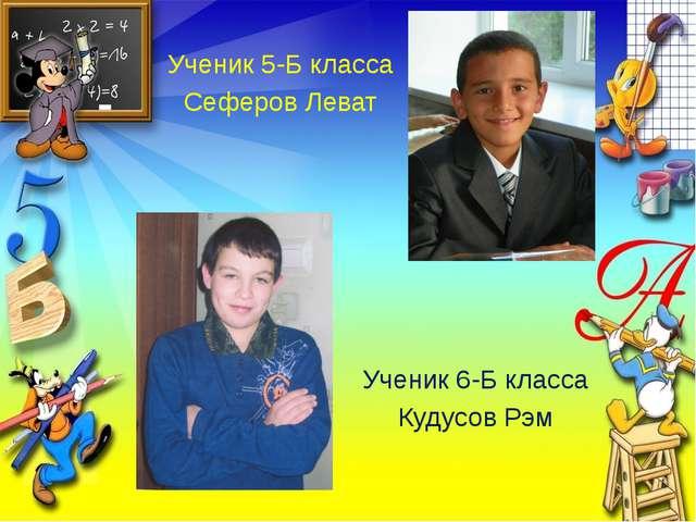 Ученик 5-Б класса Сеферов Леват Ученик 6-Б класса Кудусов Рэм