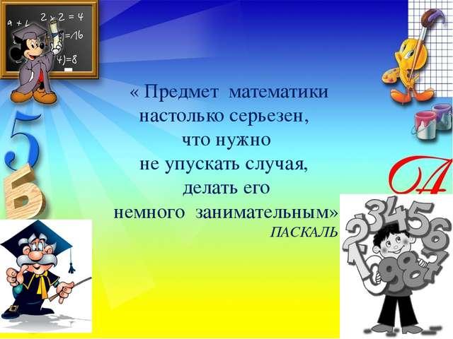 « Предмет математики настолько серьезен, что нужно не упускать случая, делат...