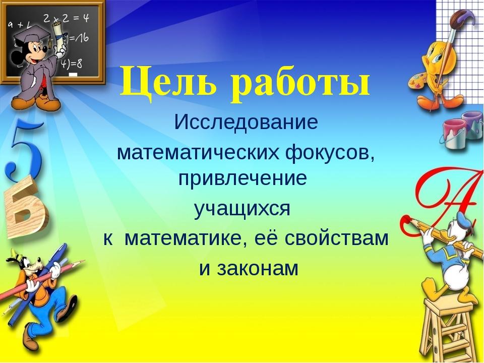 Цель работы Исследование математических фокусов, привлечение учащихся к матем...