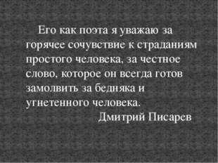 Его как поэта я уважаю за горячее сочувствие к страданиям простого человека,