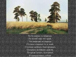Не бездарна та природа, Не погиб еще тот край, Что выводит из народа Столько