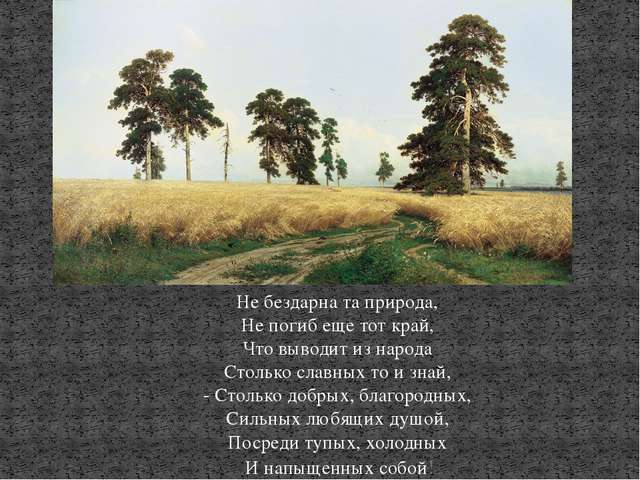 Не бездарна та природа, Не погиб еще тот край, Что выводит из народа Столько...