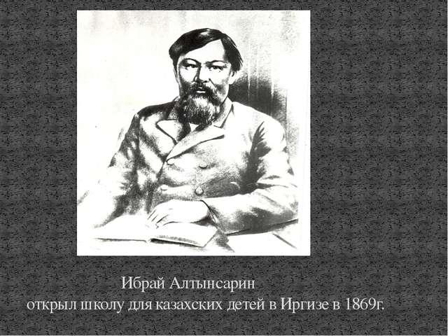 Ибрай Алтынсарин открыл школу для казахских детей в Иргизе в 1869г.
