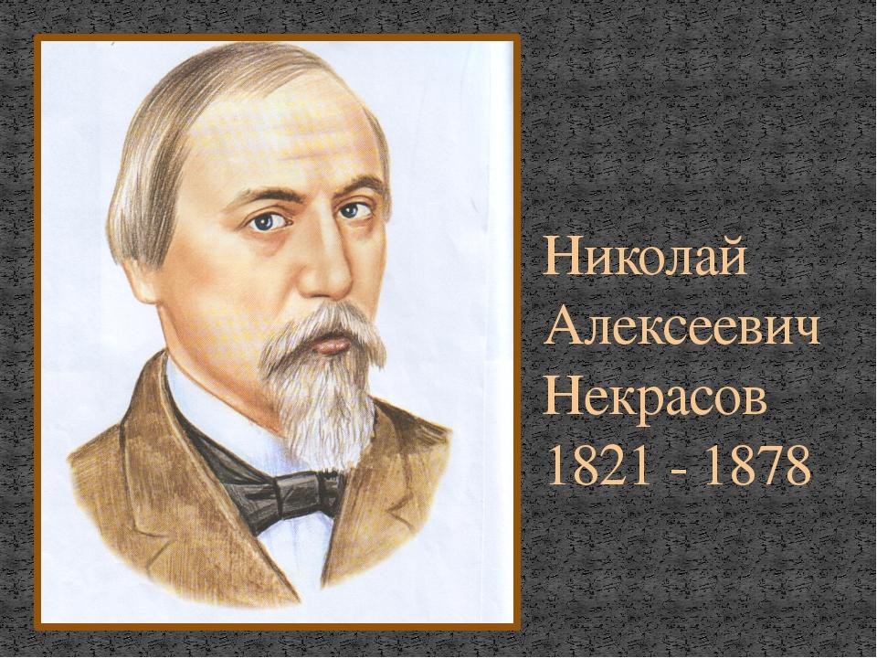Николай Алексеевич Некрасов 1821 - 1878