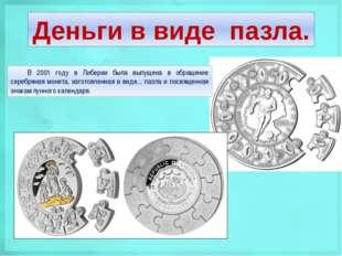 Деньги в виде пазла. В 2001 году в Либерии была выпущена в обращение серебрян