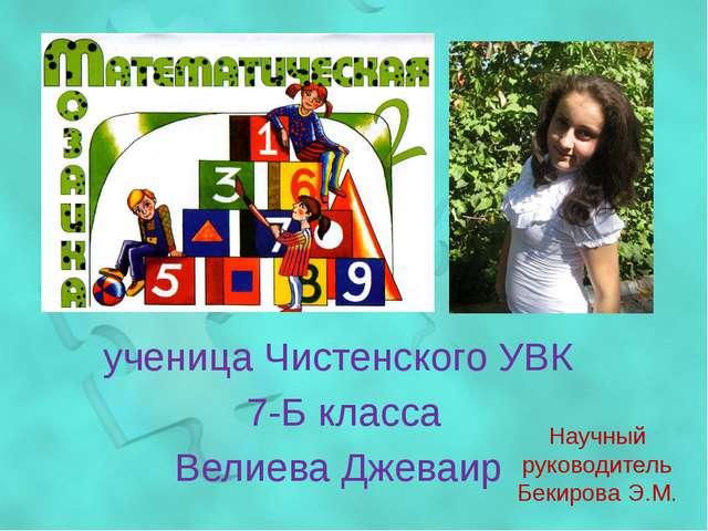 ученица Чистенского УВК 7-Б класса Велиева Джеваир Научный руководитель Бекир...