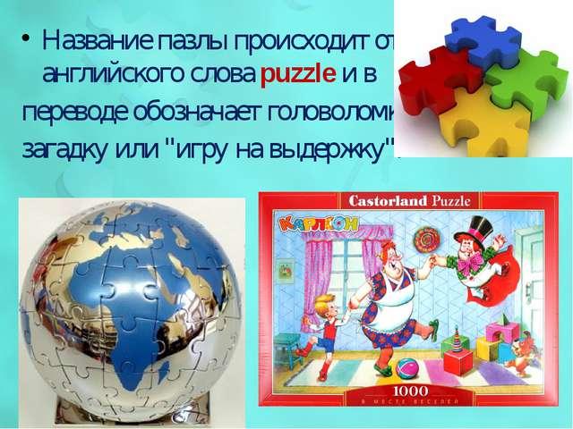 Название пазлы происходит от английского словаpuzzleи в переводе обозначает...