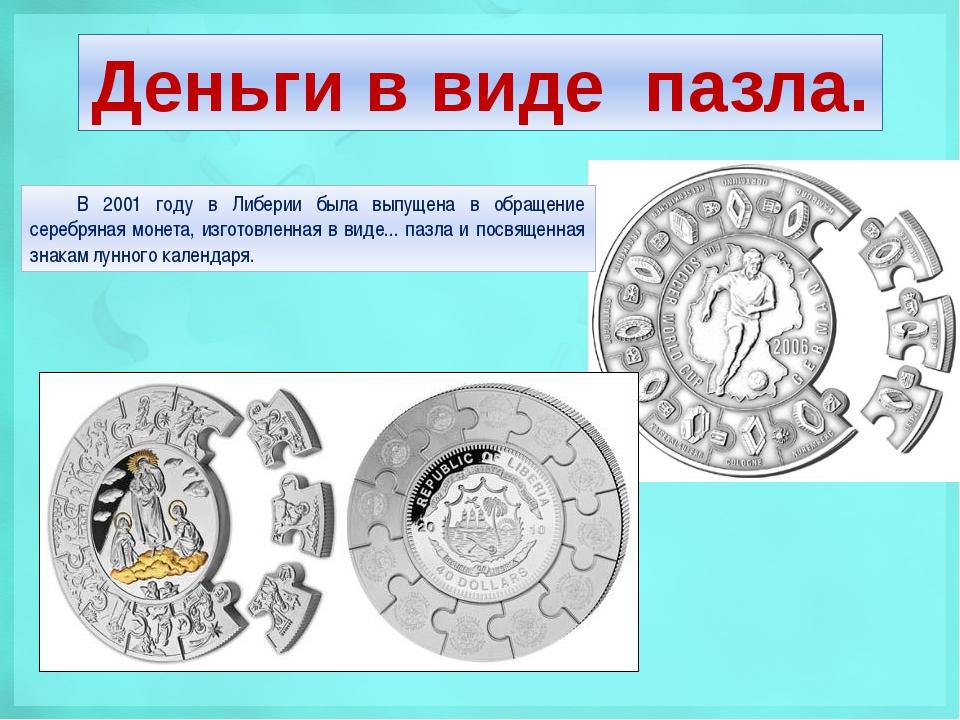 Деньги в виде пазла. В 2001 году в Либерии была выпущена в обращение серебрян...