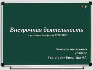Внеурочная деятельность Учитель начальных классов I категории Киселёва Н.Г. в