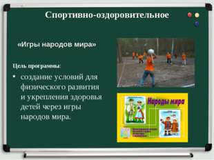 Спортивно-оздоровительное «Игры народов мира» Цель программы: создание услови