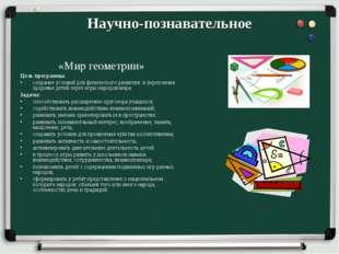 Научно-познавательное «Мир геометрии» Цель программы: создание условий для фи